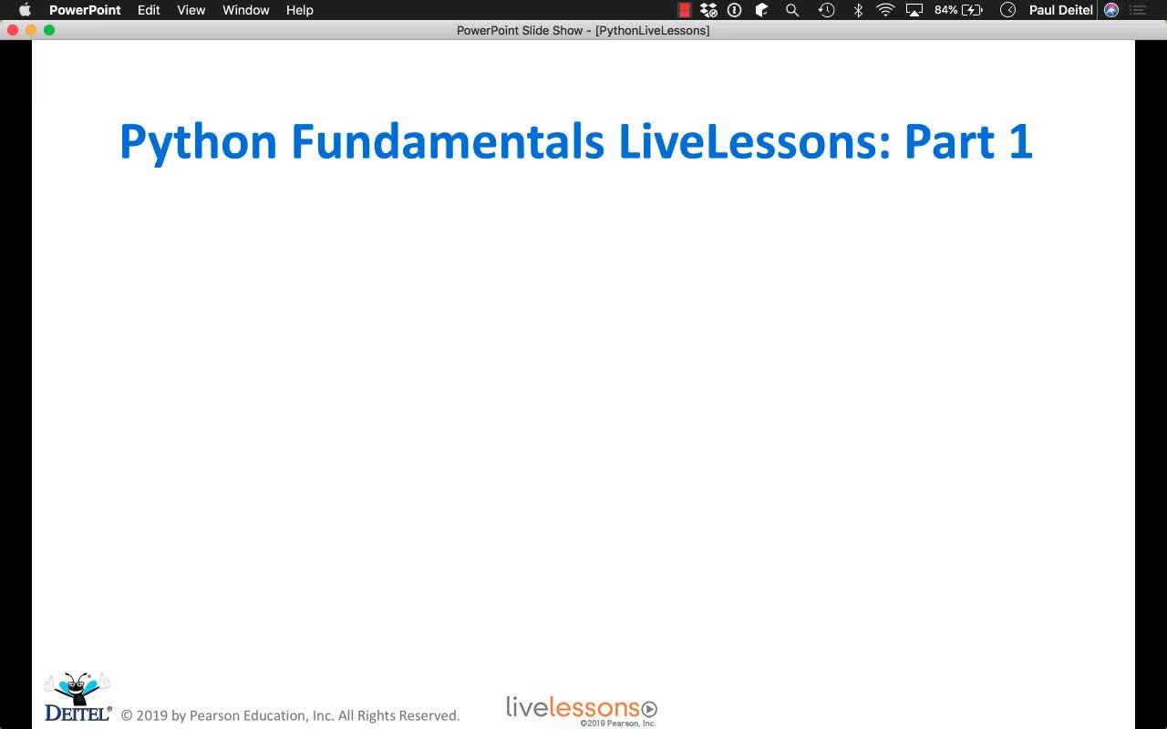 Python Fundamentals LiveLessons Part I: Getting Started; IPython & Jupyter Notebooks Test-Drives; Python Programming Intro; Control Statements; Functions; Lists & Tuples Intro; (Optional) Basic Descriptive Statistics