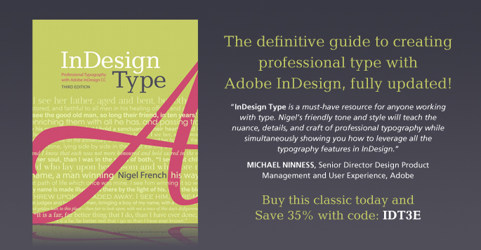 InDesign Type: The definitive guide to creating professional type with Adobe InDesign, fully updated! Buy this classic today and save 35% with code IDT3E